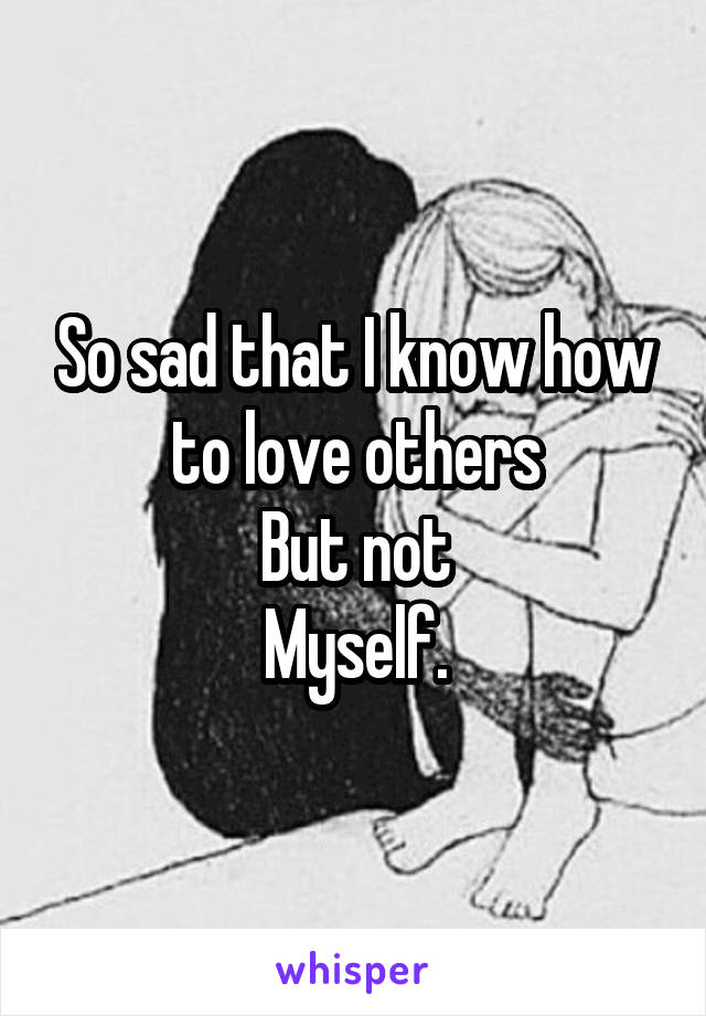 So sad that I know how to love others But not Myself.