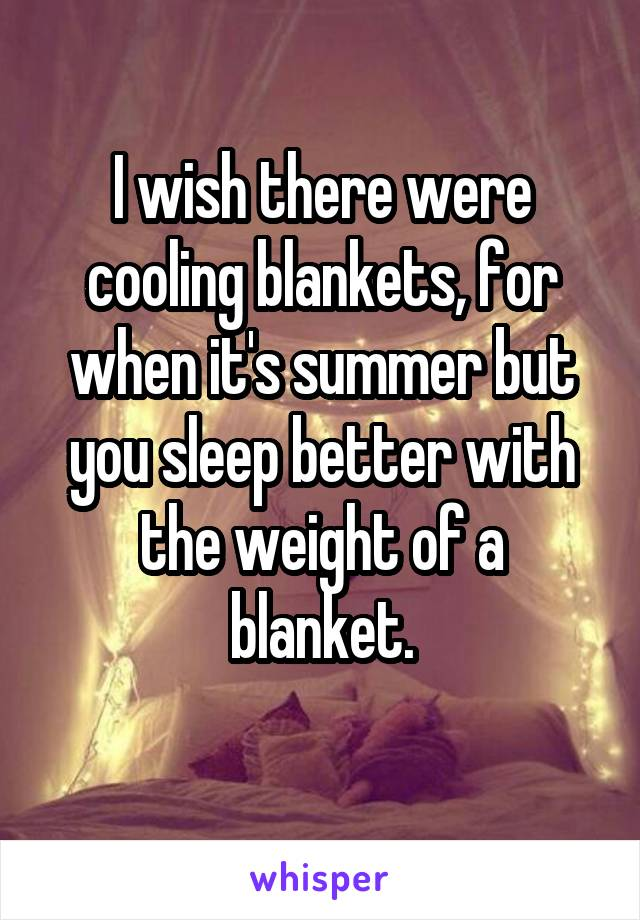 I wish there were cooling blankets, for when it's summer but you sleep better with the weight of a blanket.