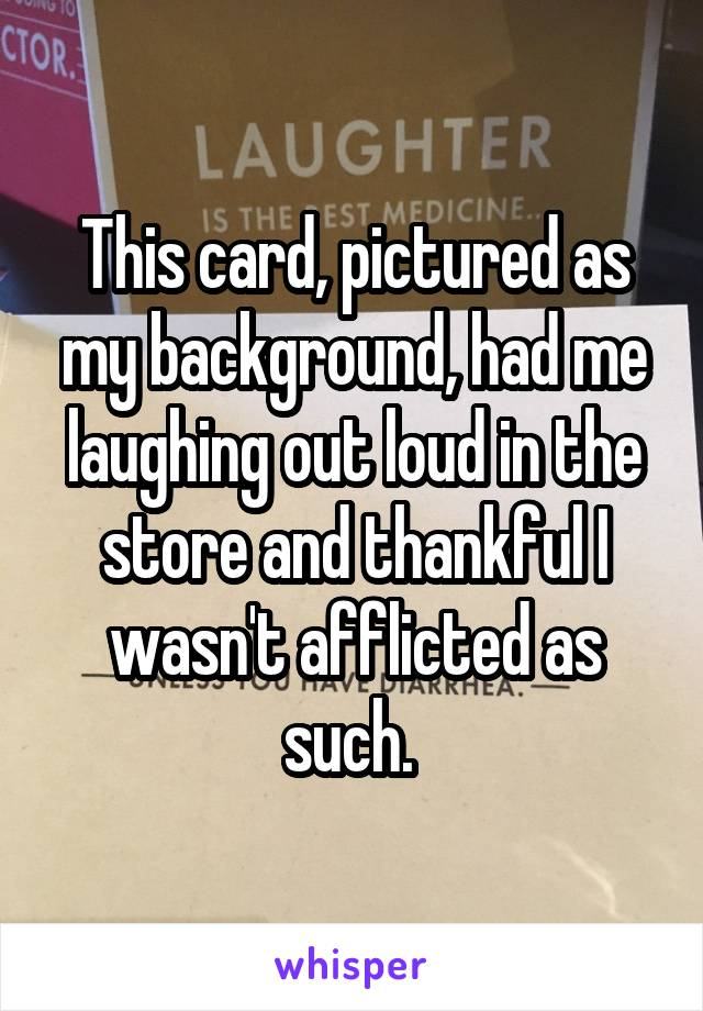 This card, pictured as my background, had me laughing out loud in the store and thankful I wasn't afflicted as such.