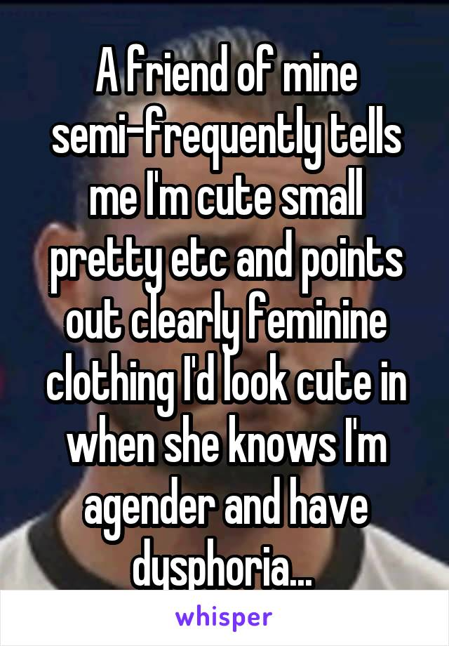 A friend of mine semi-frequently tells me I'm cute small pretty etc and points out clearly feminine clothing I'd look cute in when she knows I'm agender and have dysphoria...
