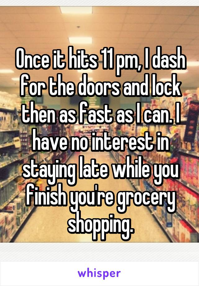 Once it hits 11 pm, I dash for the doors and lock then as fast as I can. I have no interest in staying late while you finish you're grocery shopping.