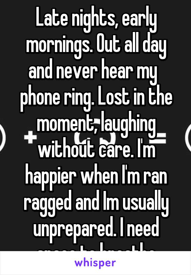 Late nights, early mornings. Out all day and never hear my   phone ring. Lost in the moment, laughing without care. I'm happier when I'm ran ragged and Im usually unprepared. I need space to breathe