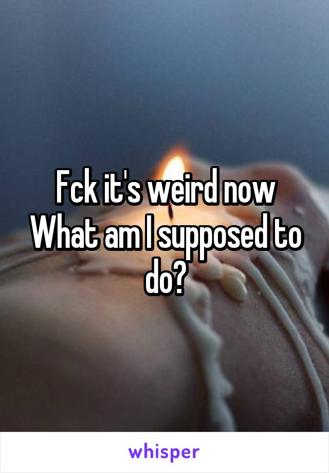 Fck it's weird now What am I supposed to do?