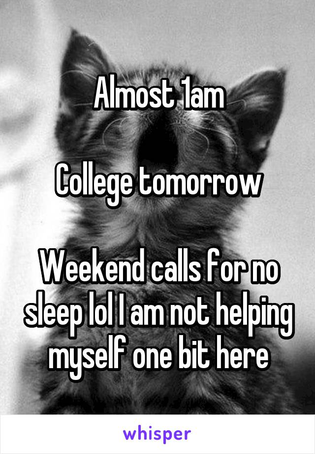 Almost 1am  College tomorrow  Weekend calls for no sleep lol I am not helping myself one bit here
