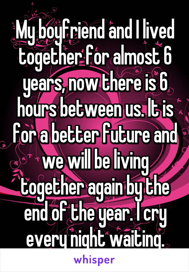 My boyfriend and I lived together for almost 6 years, now there is 6 hours between us. It is for a better future and we will be living together again by the end of the year. I cry every night waiting.