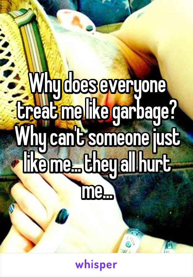 Why does everyone treat me like garbage? Why can't someone just like me... they all hurt me...