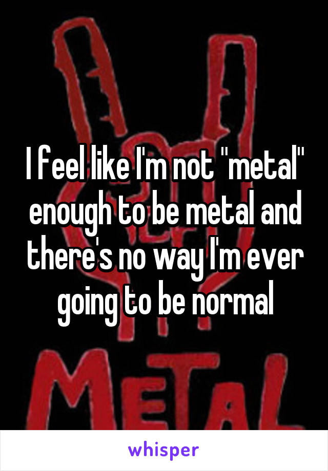 "I feel like I'm not ""metal"" enough to be metal and there's no way I'm ever going to be normal"