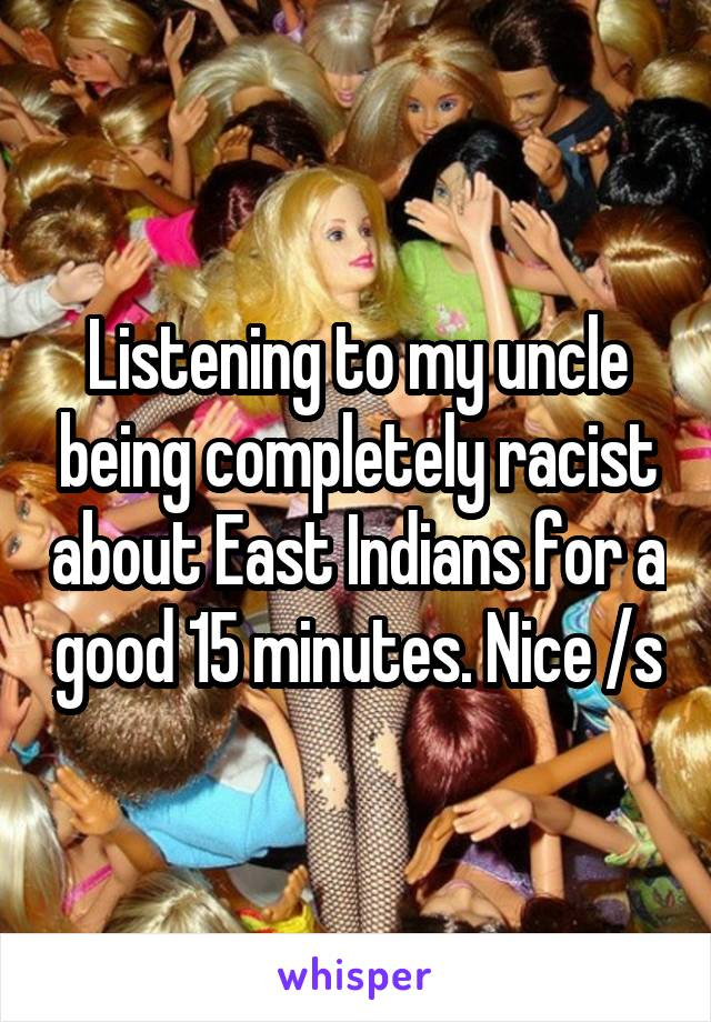Listening to my uncle being completely racist about East Indians for a good 15 minutes. Nice /s