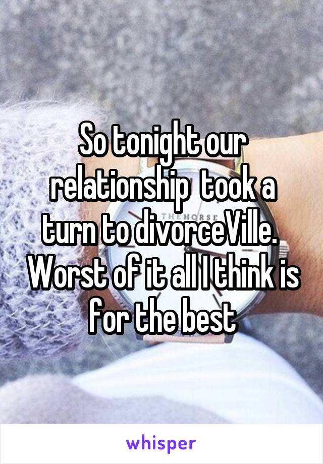 So tonight our relationship  took a turn to divorceVille.  Worst of it all I think is for the best