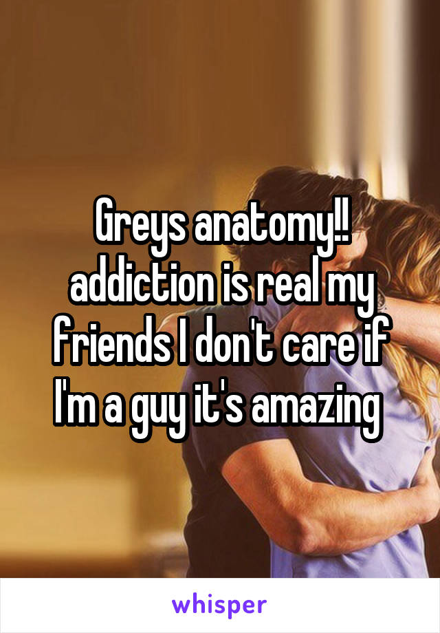 Greys anatomy!! addiction is real my friends I don't care if I'm a guy it's amazing