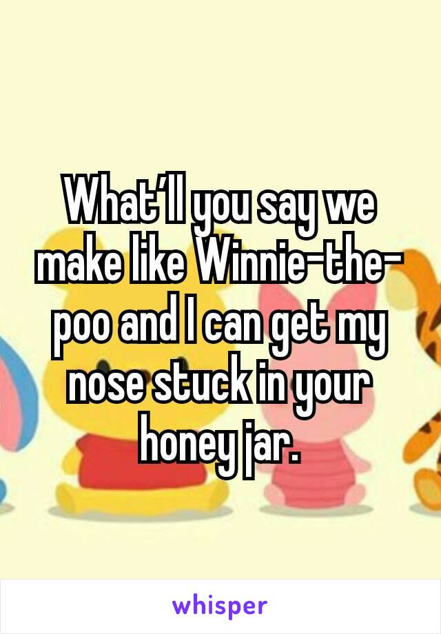 What'll you say we make like Winnie-the-poo and I can get my nose stuck in your honey jar.