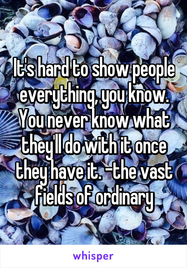 It's hard to show people everything, you know. You never know what they'll do with it once they have it. -the vast fields of ordinary