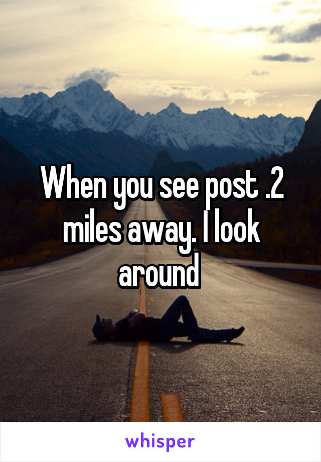 When you see post .2 miles away. I look around