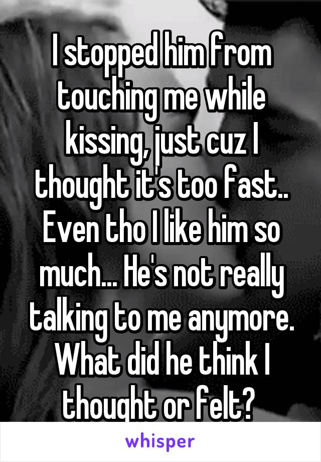 I stopped him from touching me while kissing, just cuz I thought it's too fast.. Even tho I like him so much... He's not really talking to me anymore. What did he think I thought or felt?