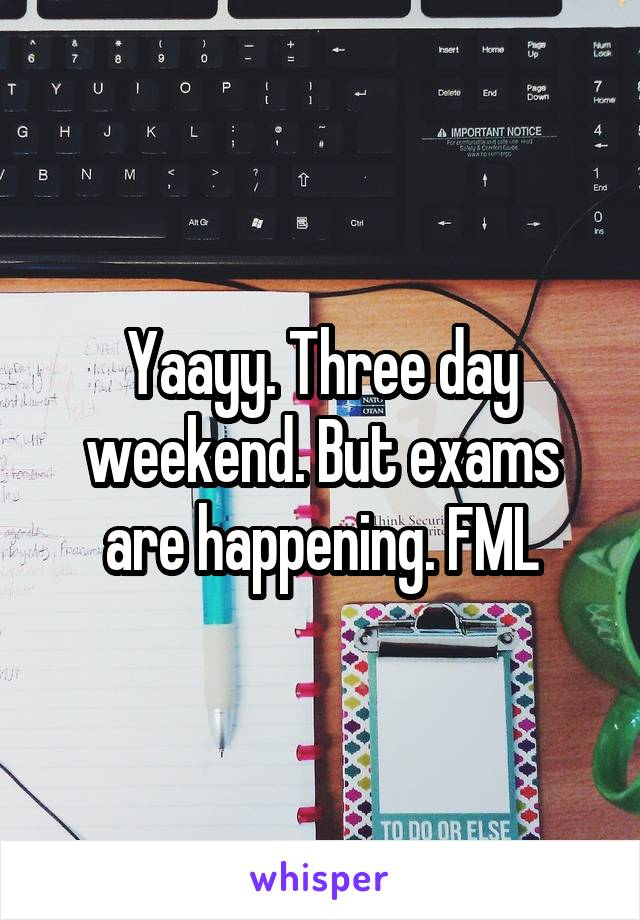 Yaayy. Three day weekend. But exams are happening. FML