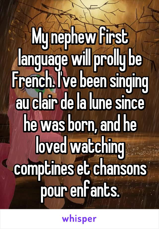 My nephew first language will prolly be French. I've been singing au clair de la lune since he was born, and he loved watching comptines et chansons pour enfants.