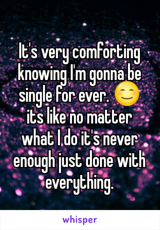 It's very comforting knowing I'm gonna be single for ever. 😊 its like no matter what I do it's never enough just done with everything.
