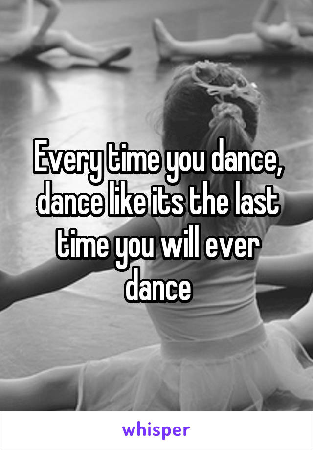 Every time you dance, dance like its the last time you will ever dance