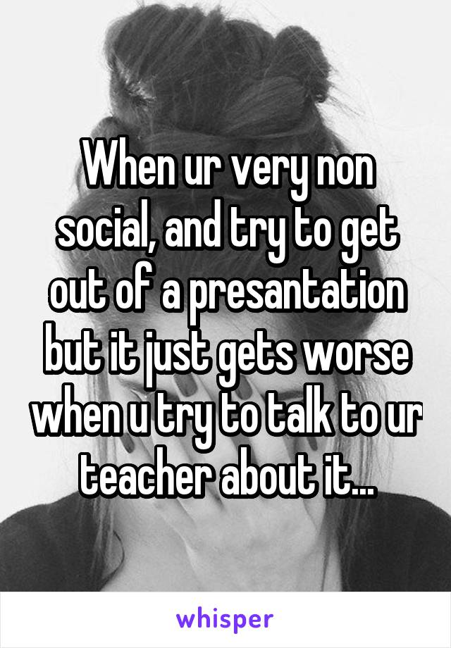 When ur very non social, and try to get out of a presantation but it just gets worse when u try to talk to ur teacher about it...