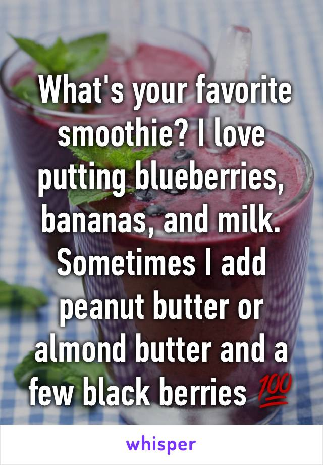 What's your favorite smoothie? I love putting blueberries, bananas, and milk. Sometimes I add peanut butter or almond butter and a few black berries 💯