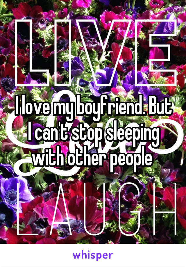 I love my boyfriend. But I can't stop sleeping with other people