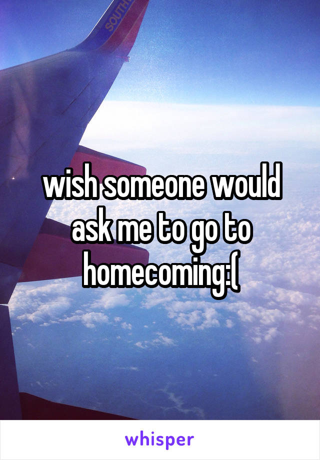 wish someone would ask me to go to homecoming:(