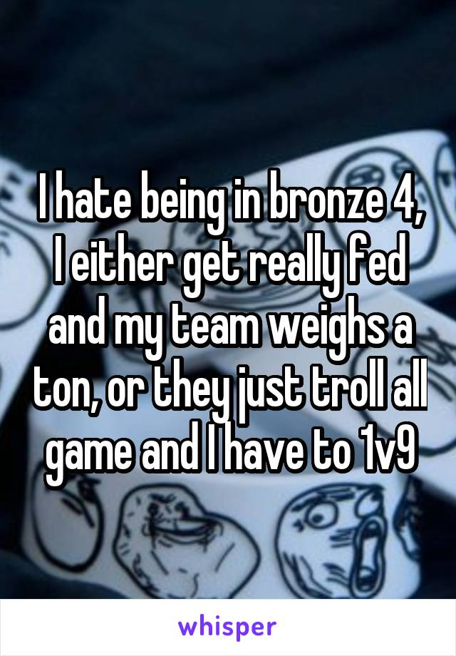 I hate being in bronze 4, I either get really fed and my team weighs a ton, or they just troll all game and I have to 1v9