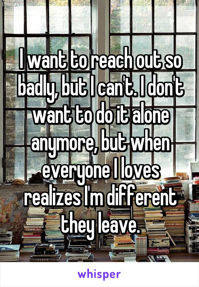 I want to reach out so badly, but I can't. I don't want to do it alone anymore, but when everyone I loves realizes I'm different they leave.