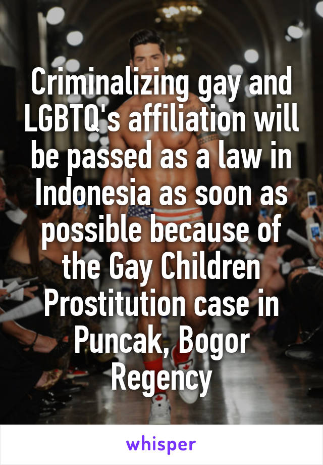 Criminalizing gay and LGBTQ's affiliation will be passed as a law in Indonesia as soon as possible because of the Gay Children Prostitution case in Puncak, Bogor Regency