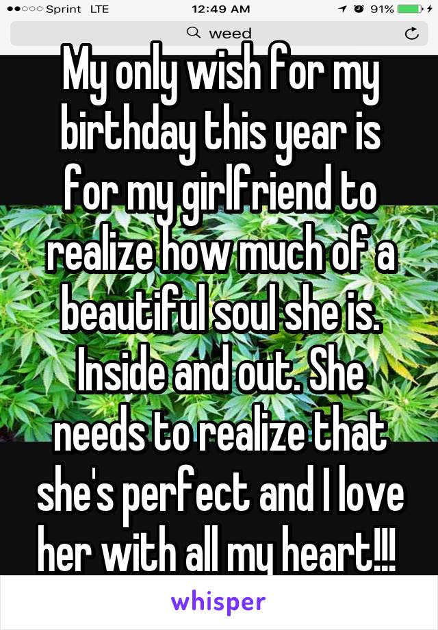 My only wish for my birthday this year is for my girlfriend to realize how much of a beautiful soul she is. Inside and out. She needs to realize that she's perfect and I love her with all my heart!!!