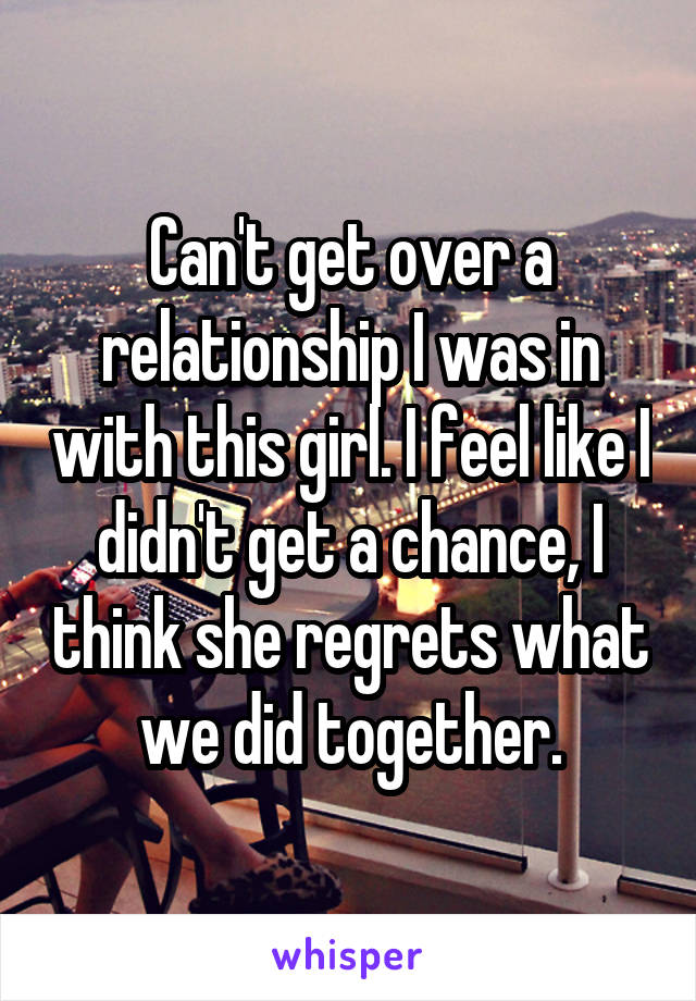 Can't get over a relationship I was in with this girl. I feel like I didn't get a chance, I think she regrets what we did together.