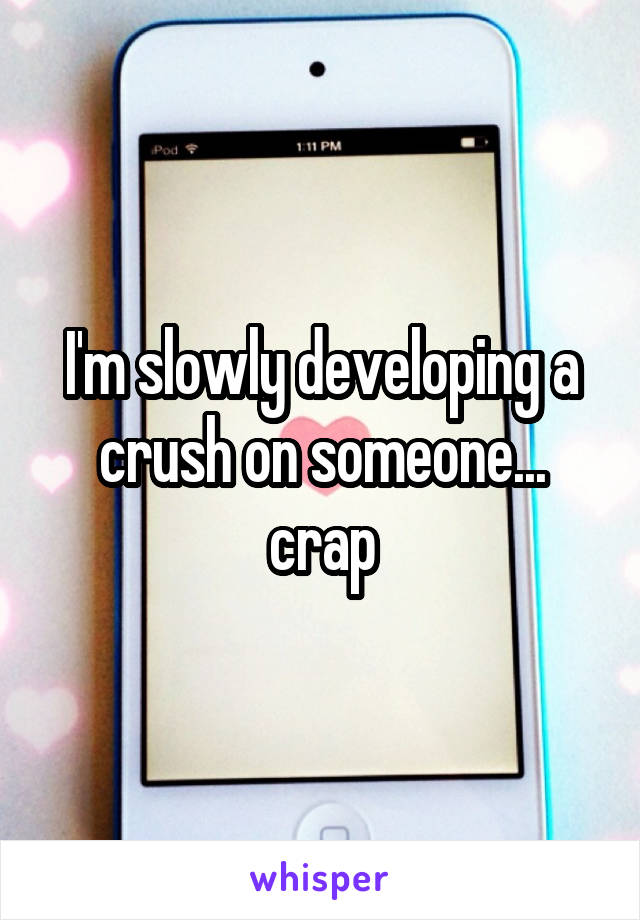 I'm slowly developing a crush on someone... crap