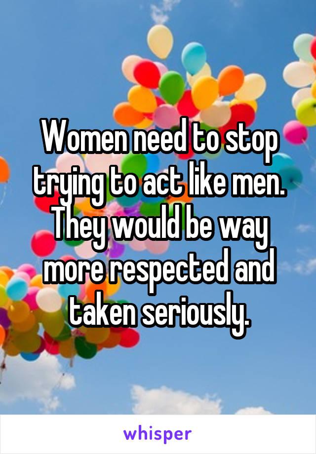 Women need to stop trying to act like men. They would be way more respected and taken seriously.