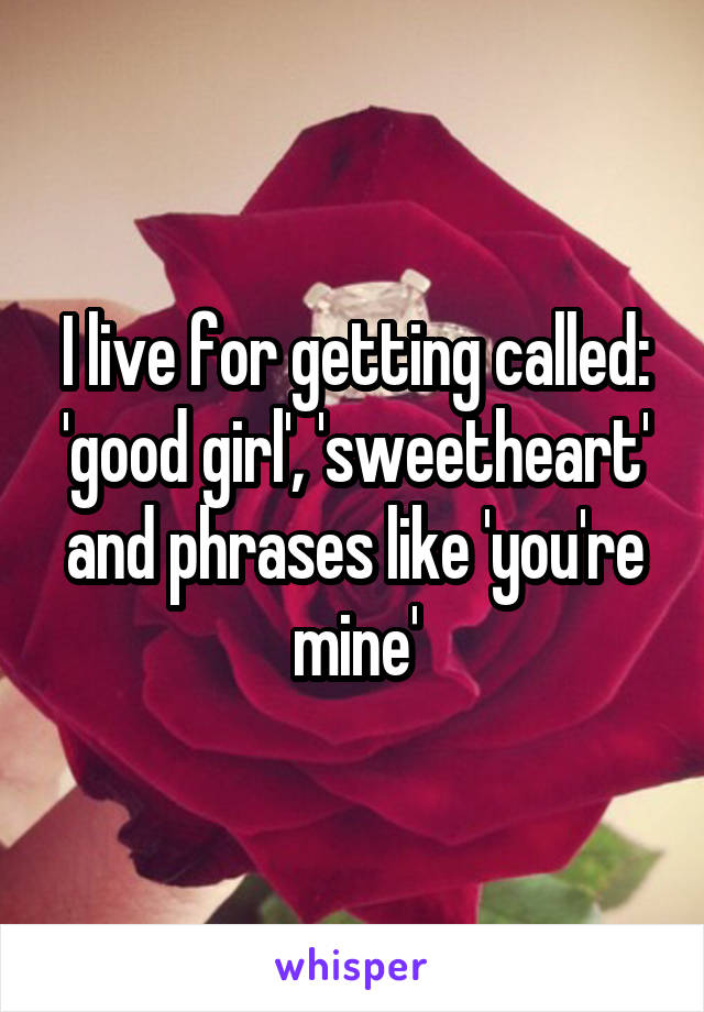 I live for getting called: 'good girl', 'sweetheart' and phrases like 'you're mine'
