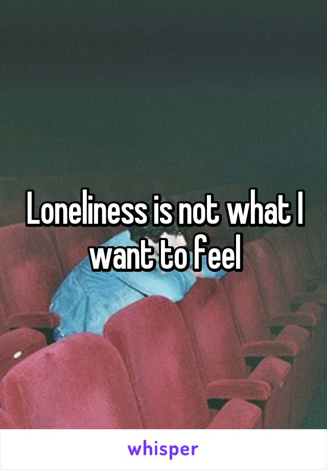 Loneliness is not what I want to feel