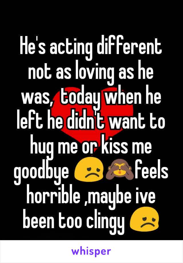 He's acting different not as loving as he was,  today when he left he didn't want to hug me or kiss me goodbye 😞🙈feels horrible ,maybe ive been too clingy 😞