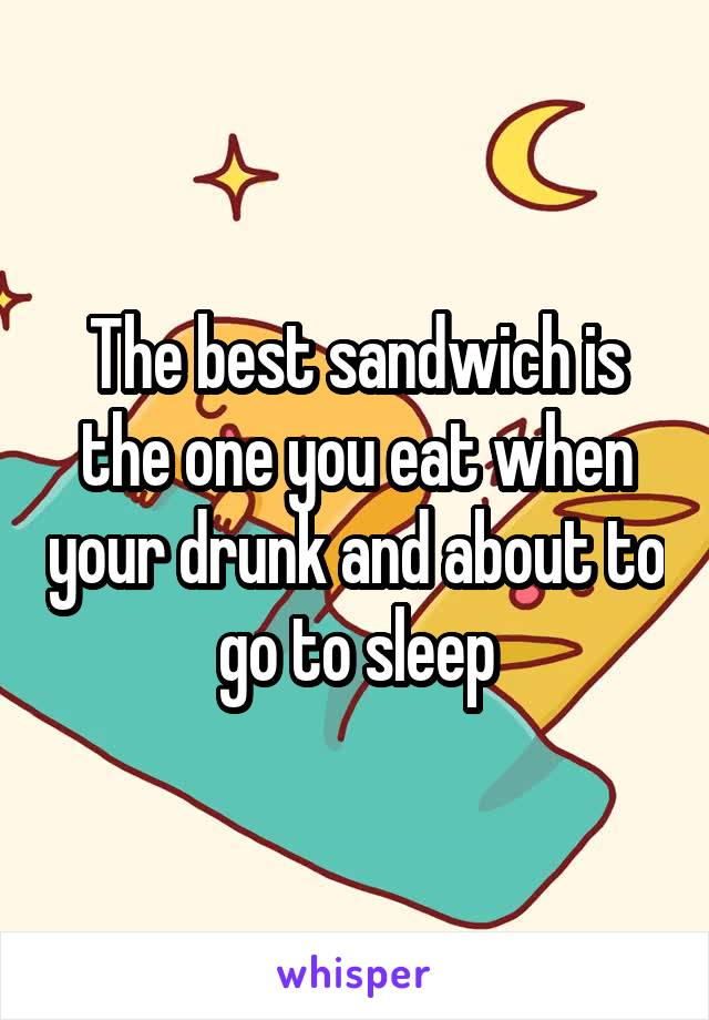 The best sandwich is the one you eat when your drunk and about to go to sleep