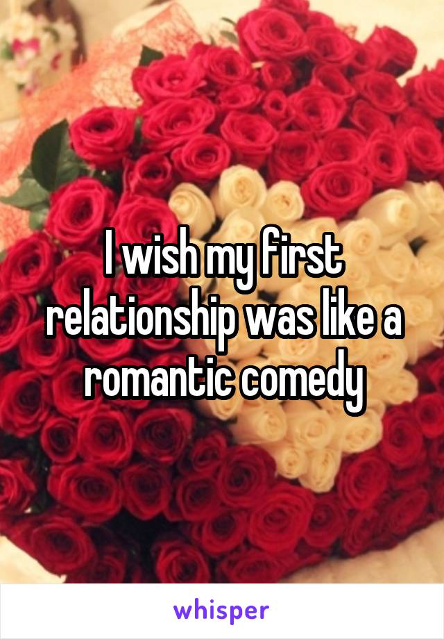 I wish my first relationship was like a romantic comedy