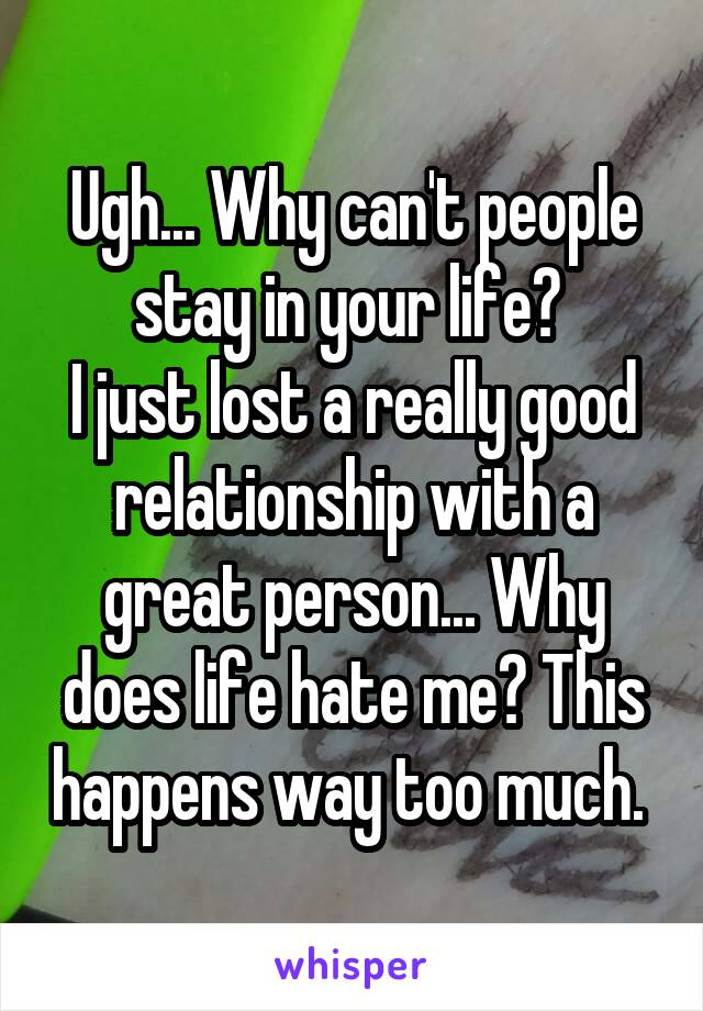 Ugh... Why can't people stay in your life?  I just lost a really good relationship with a great person... Why does life hate me? This happens way too much.