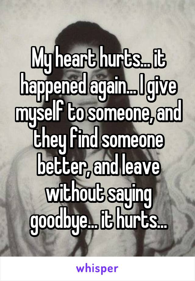 My heart hurts... it happened again... I give myself to someone, and they find someone better, and leave without saying goodbye... it hurts...