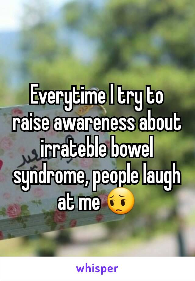 Everytime I try to raise awareness about irrateble bowel syndrome, people laugh at me 😔