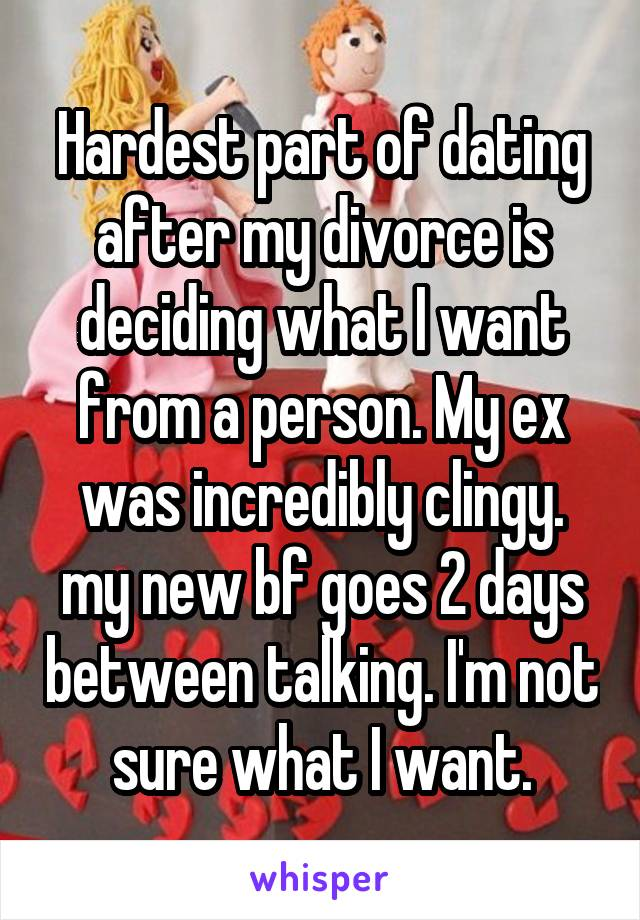 Hardest part of dating after my divorce is deciding what I want from a person. My ex was incredibly clingy. my new bf goes 2 days between talking. I'm not sure what I want.