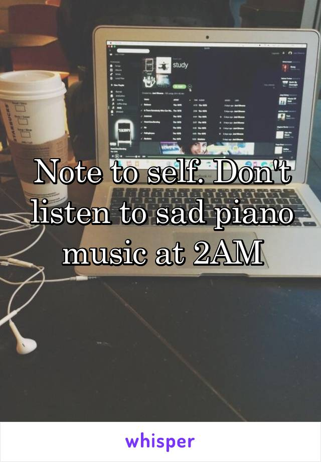 Note to self. Don't listen to sad piano music at 2AM