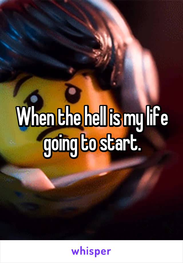 When the hell is my life going to start.