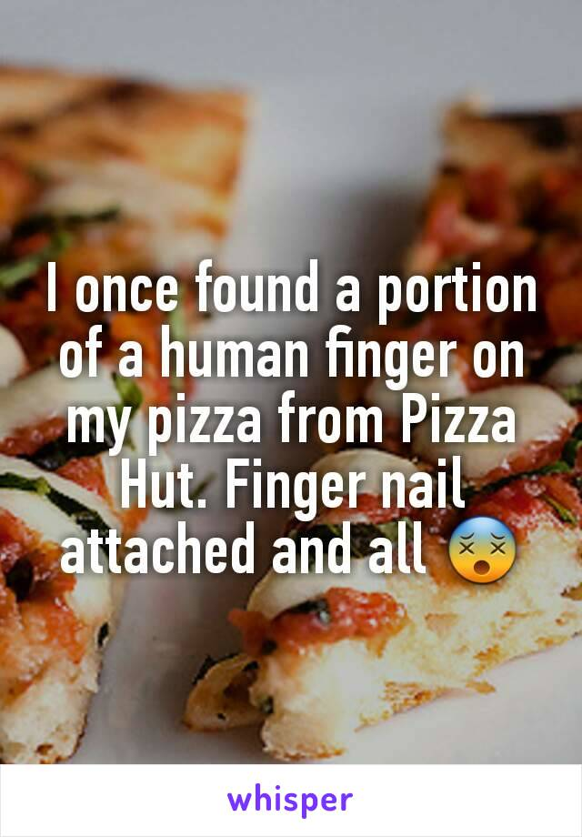 I once found a portion of a human finger on my pizza from Pizza Hut. Finger nail attached and all 😵