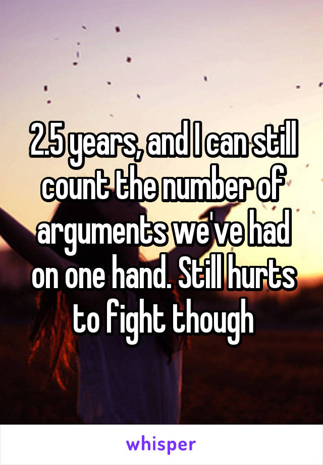 2.5 years, and I can still count the number of arguments we've had on one hand. Still hurts to fight though
