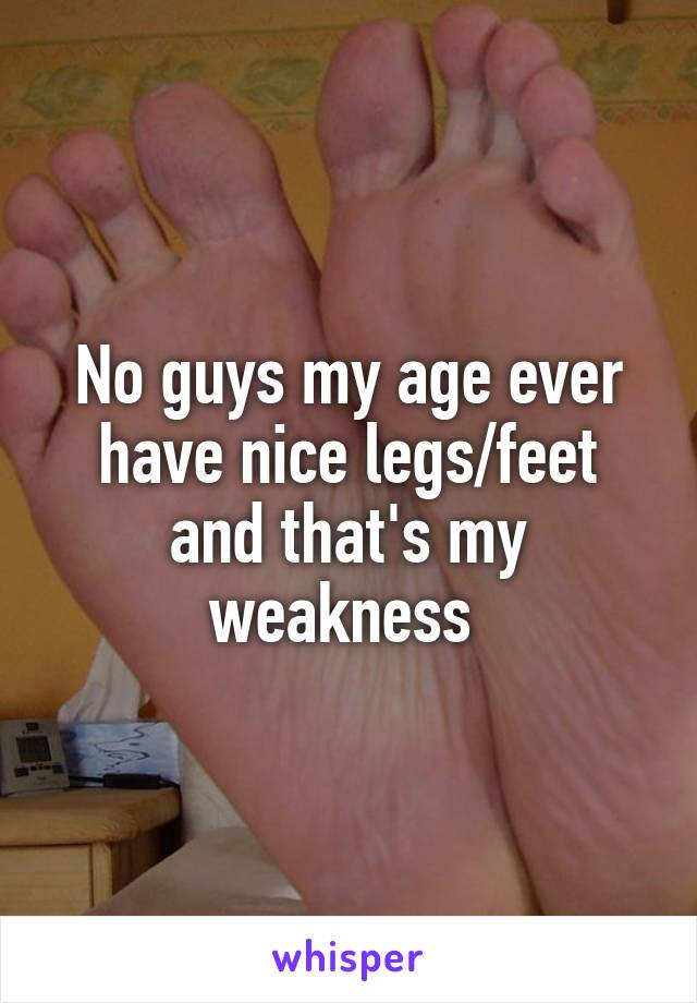 No guys my age ever have nice legs/feet and that's my weakness
