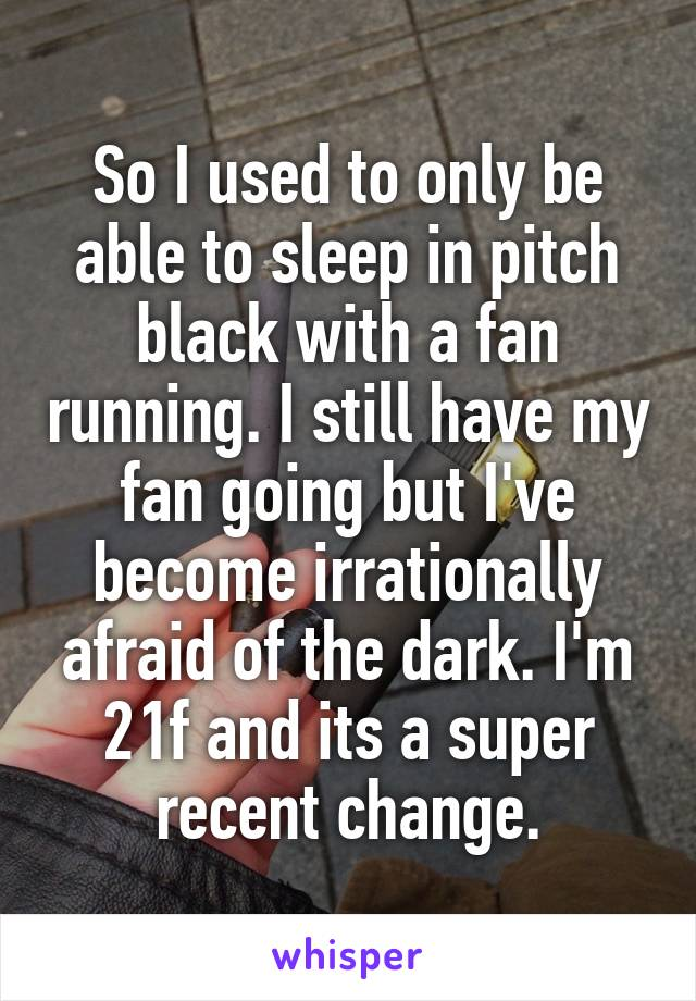 So I used to only be able to sleep in pitch black with a fan running. I still have my fan going but I've become irrationally afraid of the dark. I'm 21f and its a super recent change.