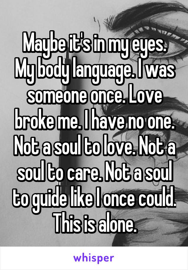 Maybe it's in my eyes. My body language. I was someone once. Love broke me. I have no one. Not a soul to love. Not a soul to care. Not a soul to guide like I once could. This is alone.