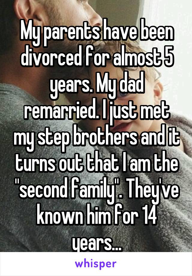 """My parents have been divorced for almost 5 years. My dad remarried. I just met my step brothers and it turns out that I am the """"second family"""". They've known him for 14 years..."""